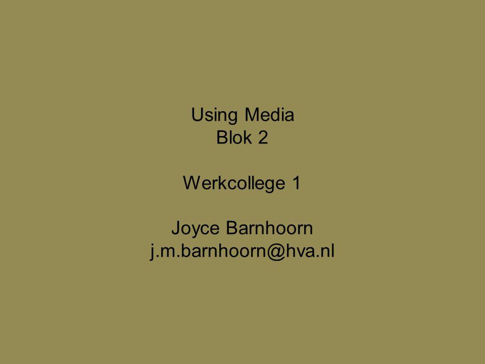 Using Media Blok 2 Werkcollege 1 Joyce Barnhoorn j.m.barnhoorn@hva.nl