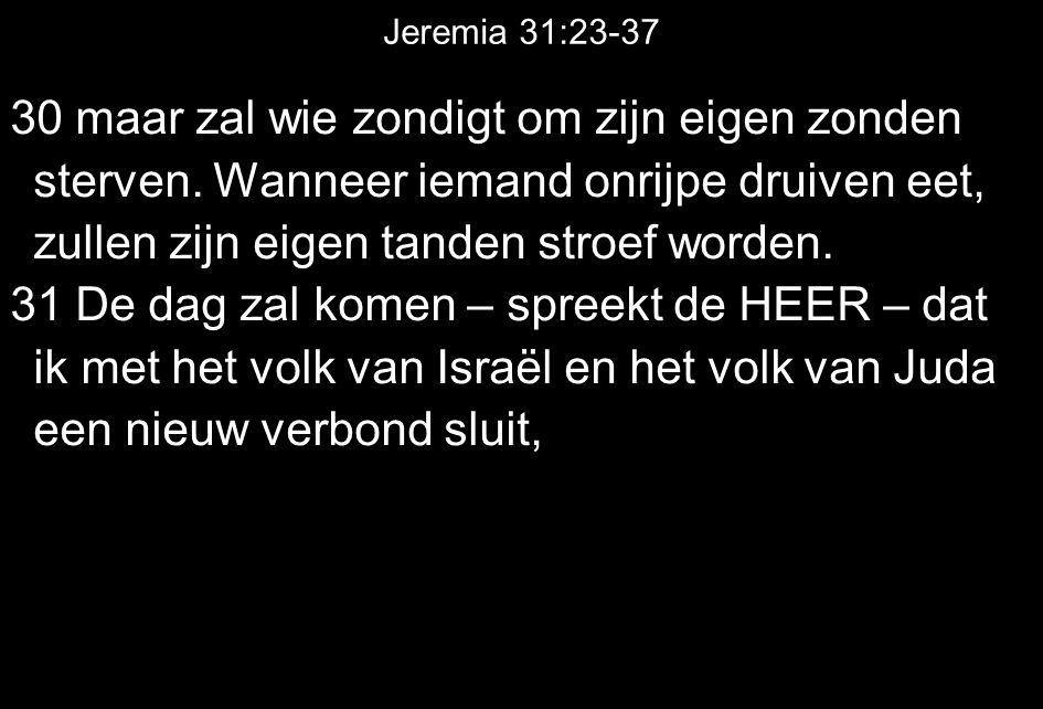 Jeremia 31:23-37 30 maar zal wie zondigt om zijn eigen zonden sterven. Wanneer iemand onrijpe druiven eet, zullen zijn eigen tanden stroef worden.