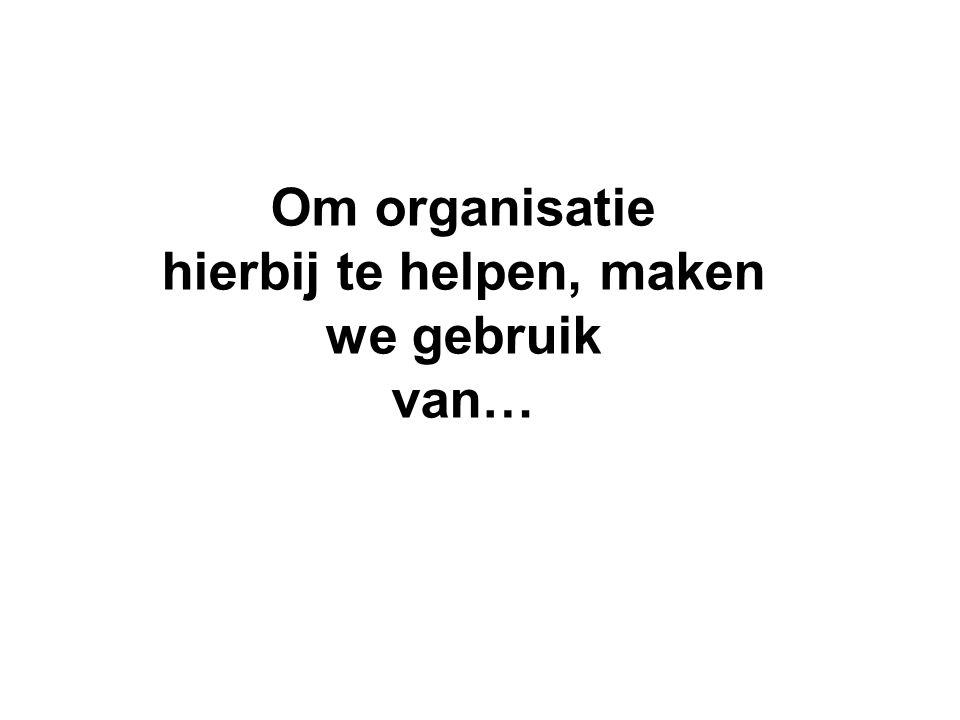 Om organisatie hierbij te helpen, maken we gebruik van…