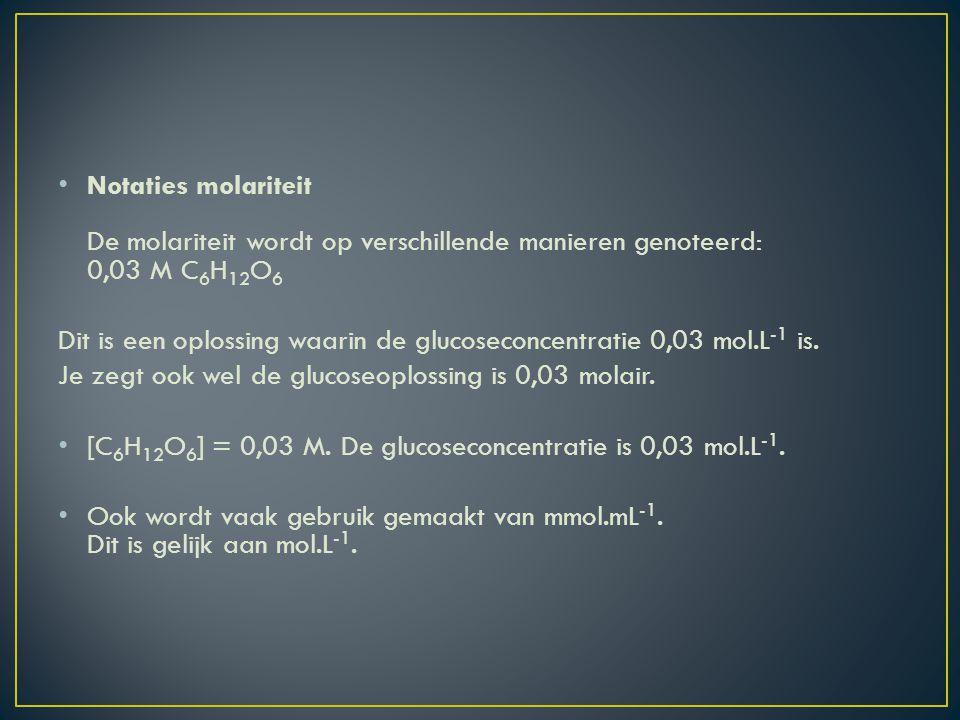 Notaties molariteit De molariteit wordt op verschillende manieren genoteerd: 0,03 M C6H12O6