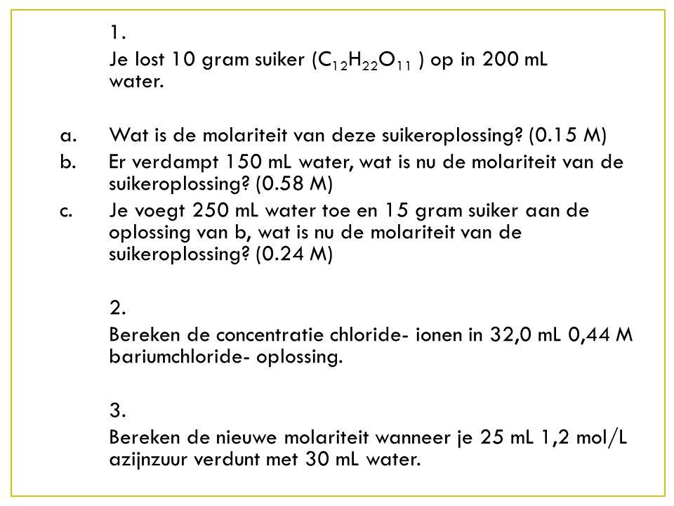 1. Je lost 10 gram suiker (C12H22O11 ) op in 200 mL water. a. Wat is de molariteit van deze suikeroplossing (0.15 M)