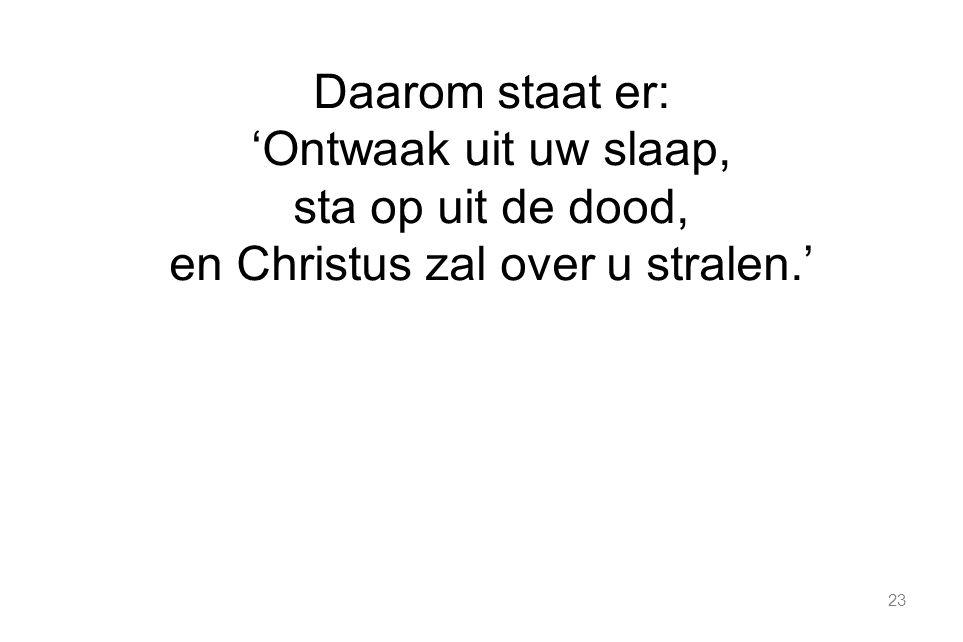 Daarom staat er: 'Ontwaak uit uw slaap, sta op uit de dood, en Christus zal over u stralen.'