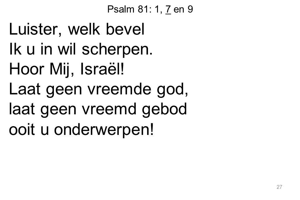 Psalm 81: 1, 7 en 9 Luister, welk bevel Ik u in wil scherpen.