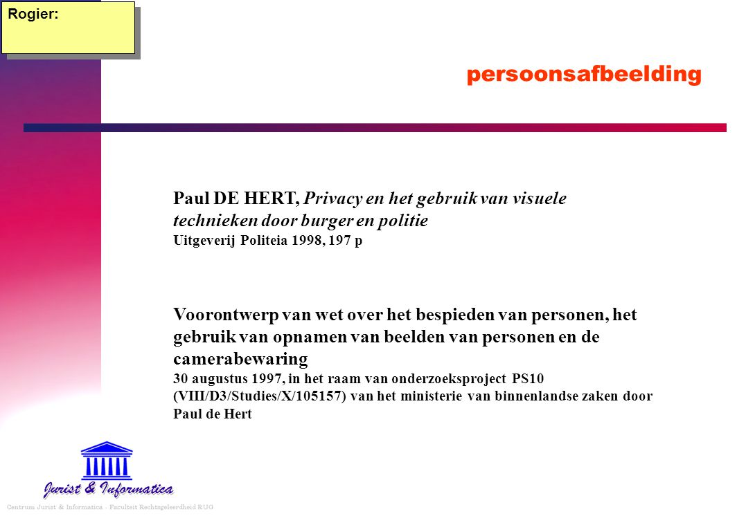 Rogier: persoonsafbeelding. Paul DE HERT, Privacy en het gebruik van visuele technieken door burger en politie Uitgeverij Politeia 1998, 197 p.