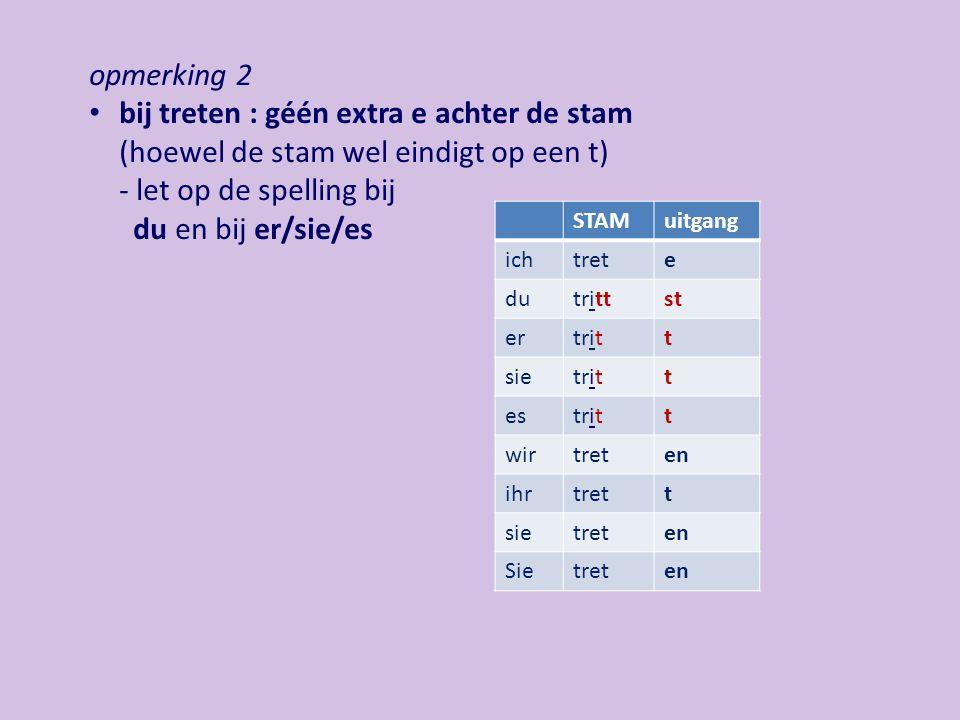 opmerking 2 bij treten : géén extra e achter de stam (hoewel de stam wel eindigt op een t) - let op de spelling bij du en bij er/sie/es.