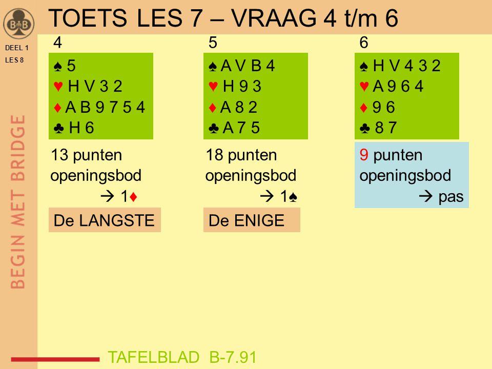 TOETS LES 7 – VRAAG 4 t/m 6 4 5 6 ♠ 5 ♥ H V 3 2 ♦ A B 9 7 5 4 ♣ H 6