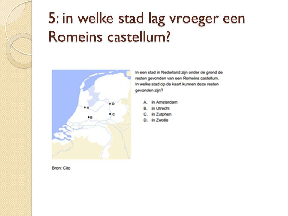 5: in welke stad lag vroeger een Romeins castellum