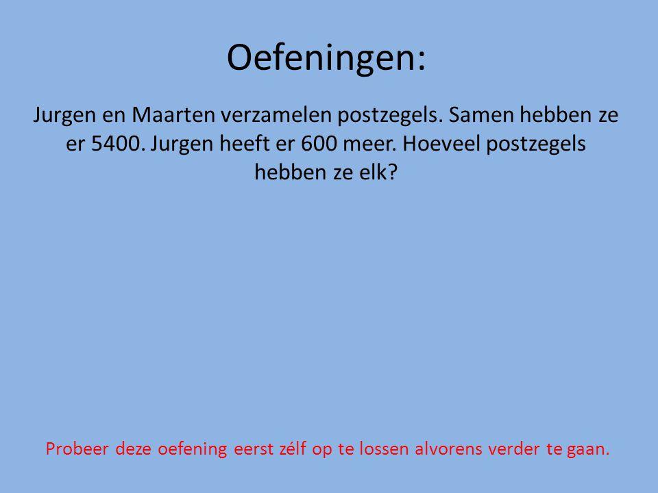 Oefeningen: Jurgen en Maarten verzamelen postzegels. Samen hebben ze er 5400. Jurgen heeft er 600 meer. Hoeveel postzegels hebben ze elk