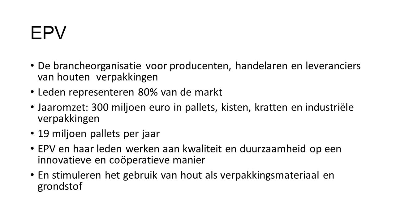 EPV De brancheorganisatie voor producenten, handelaren en leveranciers van houten verpakkingen. Leden representeren 80% van de markt.