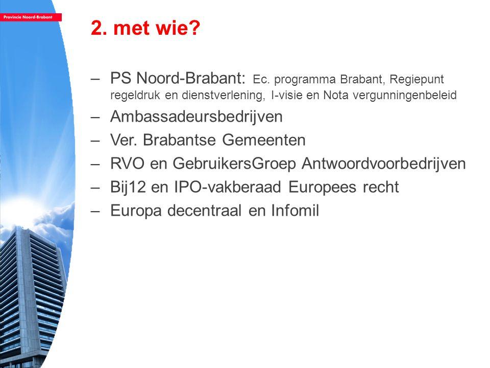 2. met wie PS Noord-Brabant: Ec. programma Brabant, Regiepunt regeldruk en dienstverlening, I-visie en Nota vergunningenbeleid.