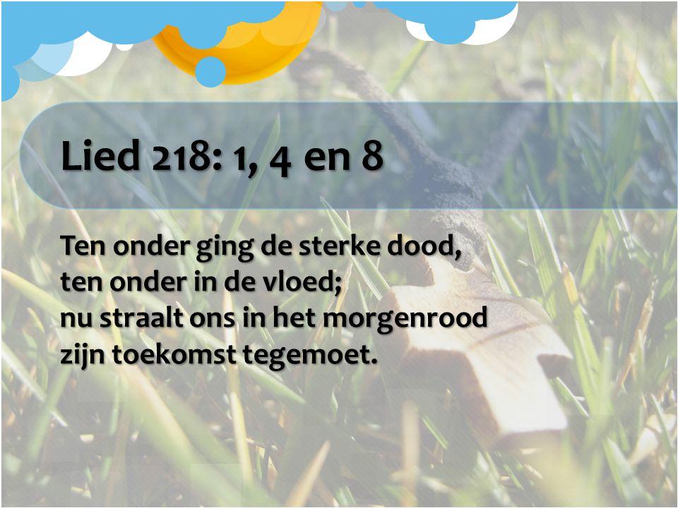 Lied 218: 1, 4 en 8 Ten onder ging de sterke dood, ten onder in de vloed; nu straalt ons in het morgenrood zijn toekomst tegemoet.