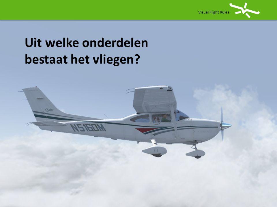 Visual Flight Rules Uit welke onderdelen bestaat het vliegen