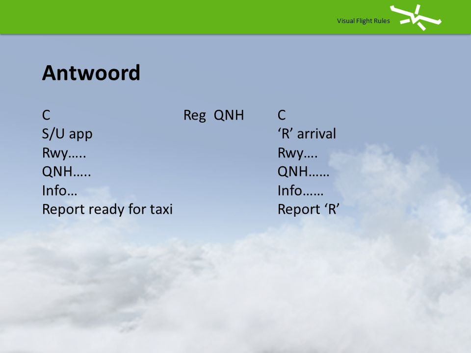 Antwoord C Reg QNH C S/U app 'R' arrival Rwy….. Rwy…. QNH….. QNH……