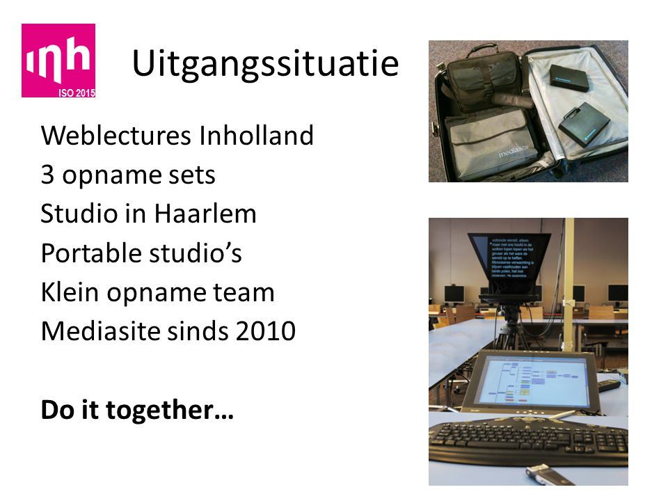 Uitgangssituatie Weblectures Inholland 3 opname sets Studio in Haarlem Portable studio's Klein opname team Mediasite sinds 2010 Do it together…
