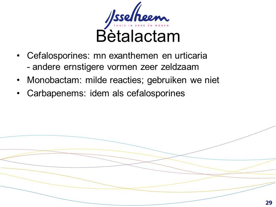 Bètalactam Cefalosporines: mn exanthemen en urticaria - andere ernstigere vormen zeer zeldzaam. Monobactam: milde reacties; gebruiken we niet.