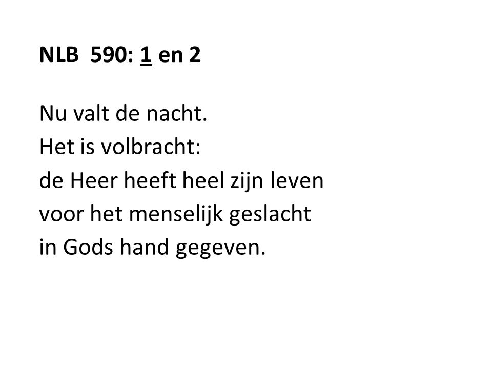 NLB 590: 1 en 2 Nu valt de nacht. Het is volbracht: de Heer heeft heel zijn leven. voor het menselijk geslacht.