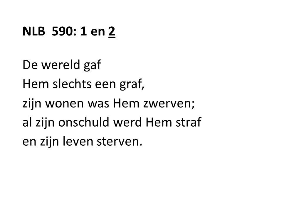 NLB 590: 1 en 2 De wereld gaf. Hem slechts een graf, zijn wonen was Hem zwerven; al zijn onschuld werd Hem straf.