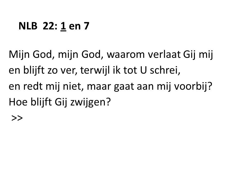 NLB 22: 1 en 7 Mijn God, mijn God, waarom verlaat Gij mij. en blijft zo ver, terwijl ik tot U schrei,