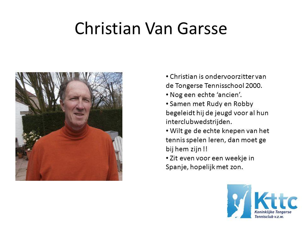 Christian Van Garsse Christian is ondervoorzitter van de Tongerse Tennisschool 2000. Nog een echte 'ancien'.