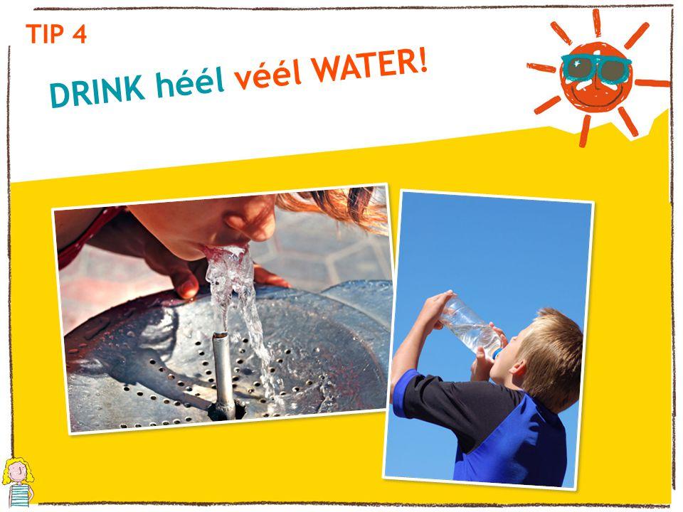 DRINK héél véél WATER! TIP 4