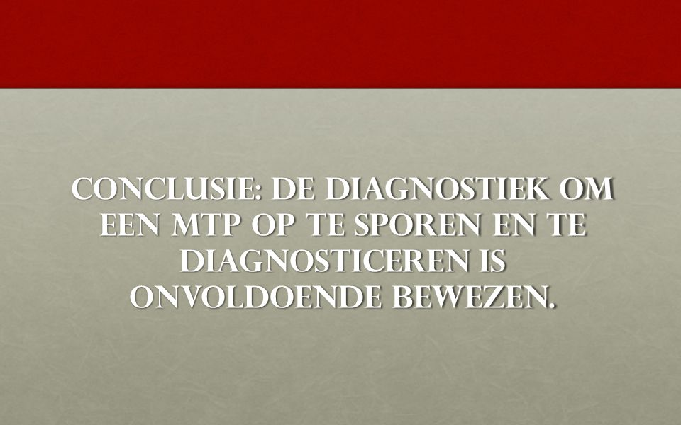 Conclusie: de diagnostiek om een MTP op te sporen en te diagnosticeren is onvoldoende bewezen.