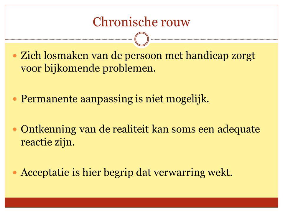 Chronische rouw Zich losmaken van de persoon met handicap zorgt voor bijkomende problemen. Permanente aanpassing is niet mogelijk.