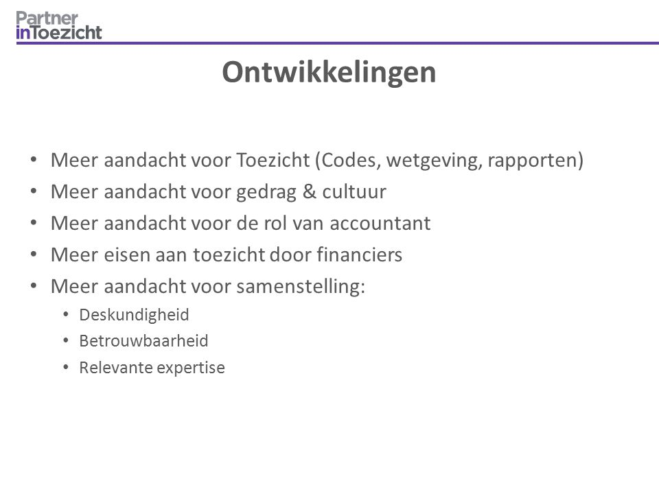 Ontwikkelingen Meer aandacht voor Toezicht (Codes, wetgeving, rapporten) Meer aandacht voor gedrag & cultuur.