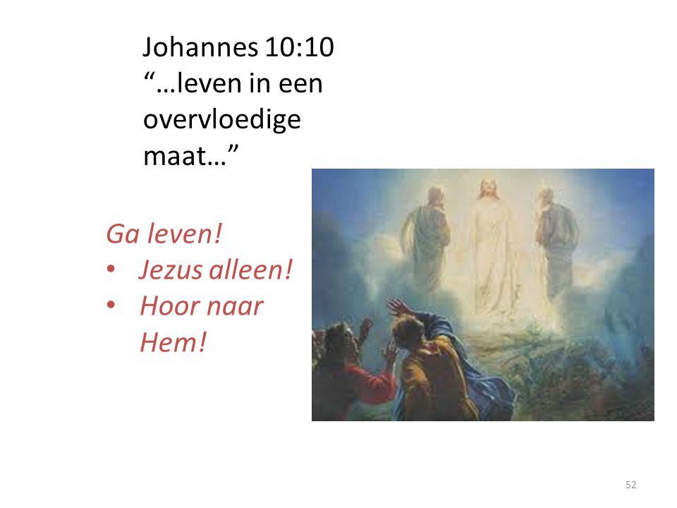 Johannes 10:10 …leven in een overvloedige maat… Ga leven! Jezus alleen! Hoor naar Hem!