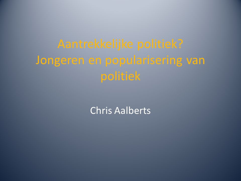 Aantrekkelijke politiek Jongeren en popularisering van politiek