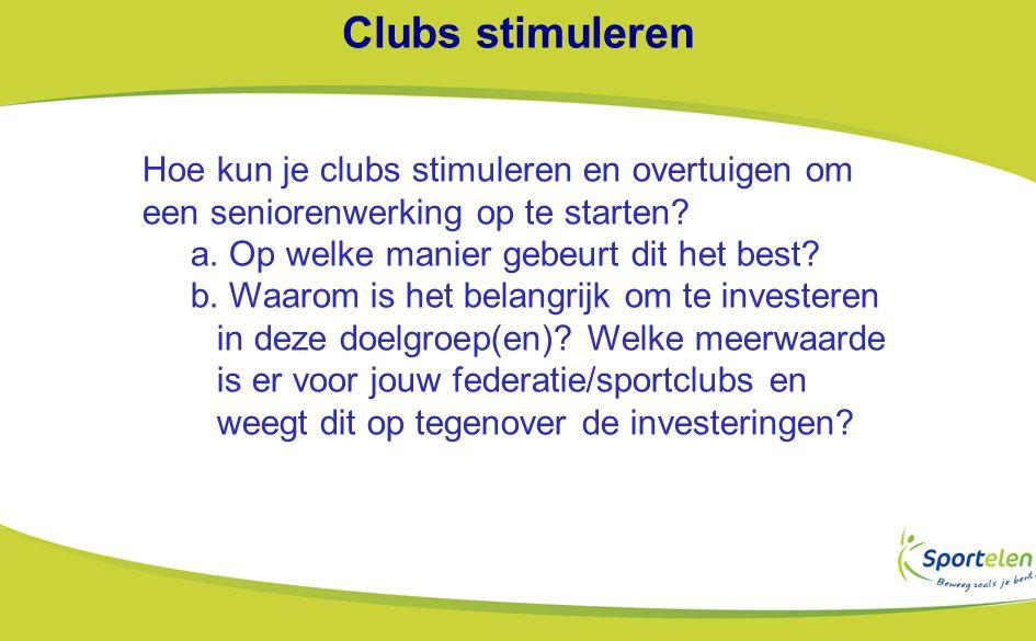 Clubs stimuleren Hoe kun je clubs stimuleren en overtuigen om een seniorenwerking op te starten a. Op welke manier gebeurt dit het best