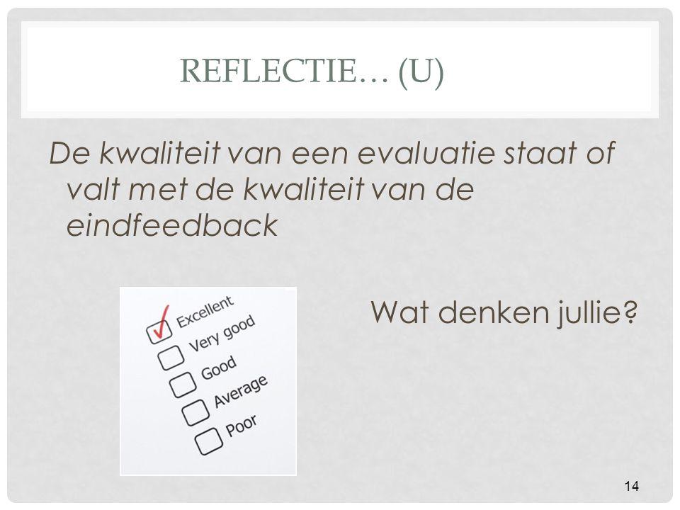 Reflectie… (U) De kwaliteit van een evaluatie staat of valt met de kwaliteit van de eindfeedback.