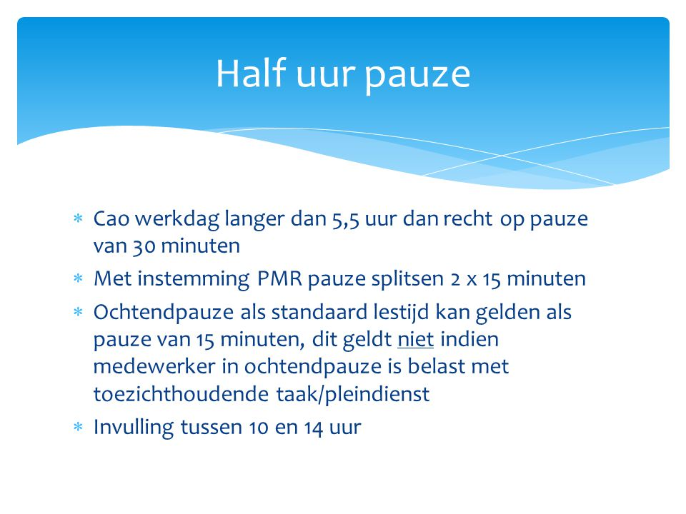 Half uur pauze Cao werkdag langer dan 5,5 uur dan recht op pauze van 30 minuten. Met instemming PMR pauze splitsen 2 x 15 minuten.