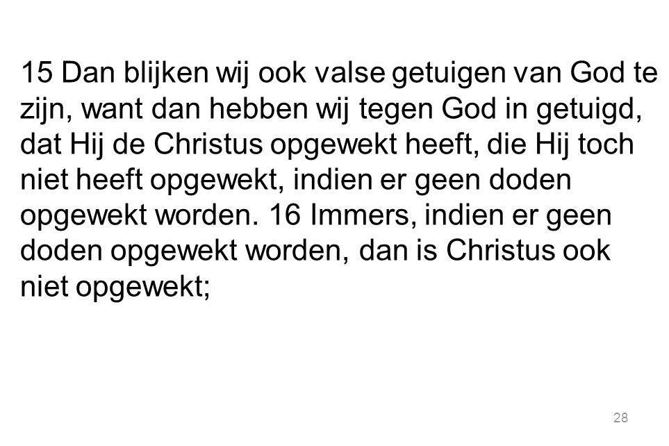 15 Dan blijken wij ook valse getuigen van God te zijn, want dan hebben wij tegen God in getuigd, dat Hij de Christus opgewekt heeft, die Hij toch niet heeft opgewekt, indien er geen doden opgewekt worden.