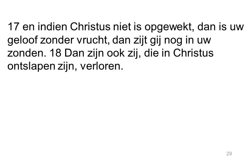 17 en indien Christus niet is opgewekt, dan is uw geloof zonder vrucht, dan zijt gij nog in uw zonden.