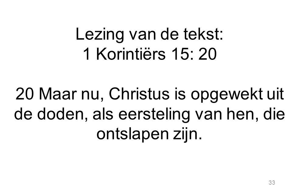 Lezing van de tekst: 1 Korintiërs 15: 20 20 Maar nu, Christus is opgewekt uit de doden, als eersteling van hen, die ontslapen zijn.