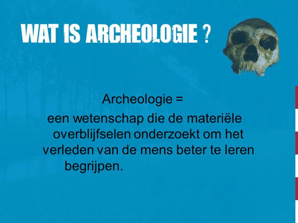 Archeologie = een wetenschap die de materiële overblijfselen onderzoekt om het verleden van de mens beter te leren begrijpen.