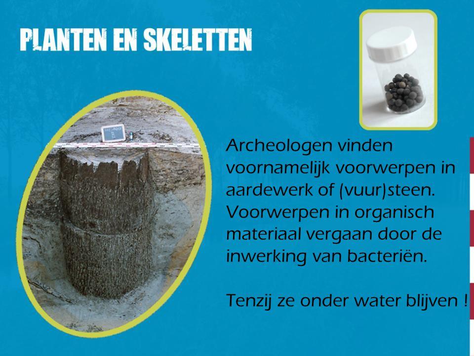 Archeologen vinden voornamelijk voorwerpen in. aardewerk of (vuur)steen. Voorwerpen in organisch.