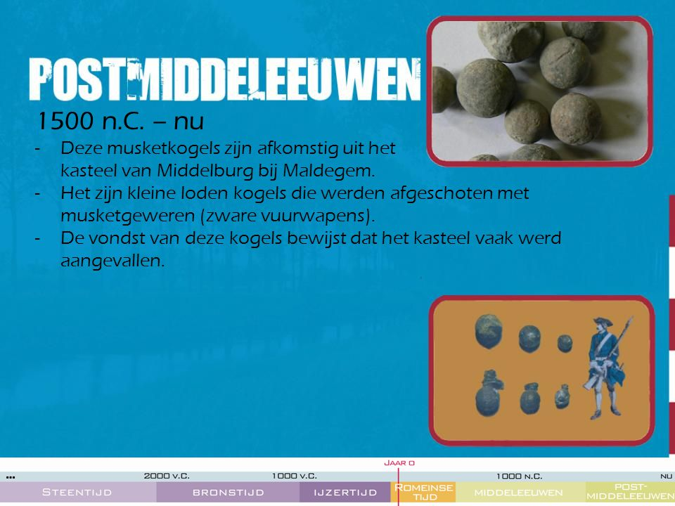 1500 n.C. – nu Deze musketkogels zijn afkomstig uit het kasteel van Middelburg bij Maldegem.