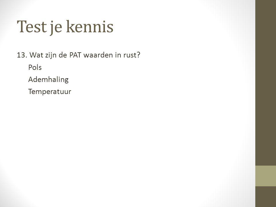 Test je kennis 13. Wat zijn de PAT waarden in rust Pols Ademhaling Temperatuur Pols: 28-40 slagen per minuut.