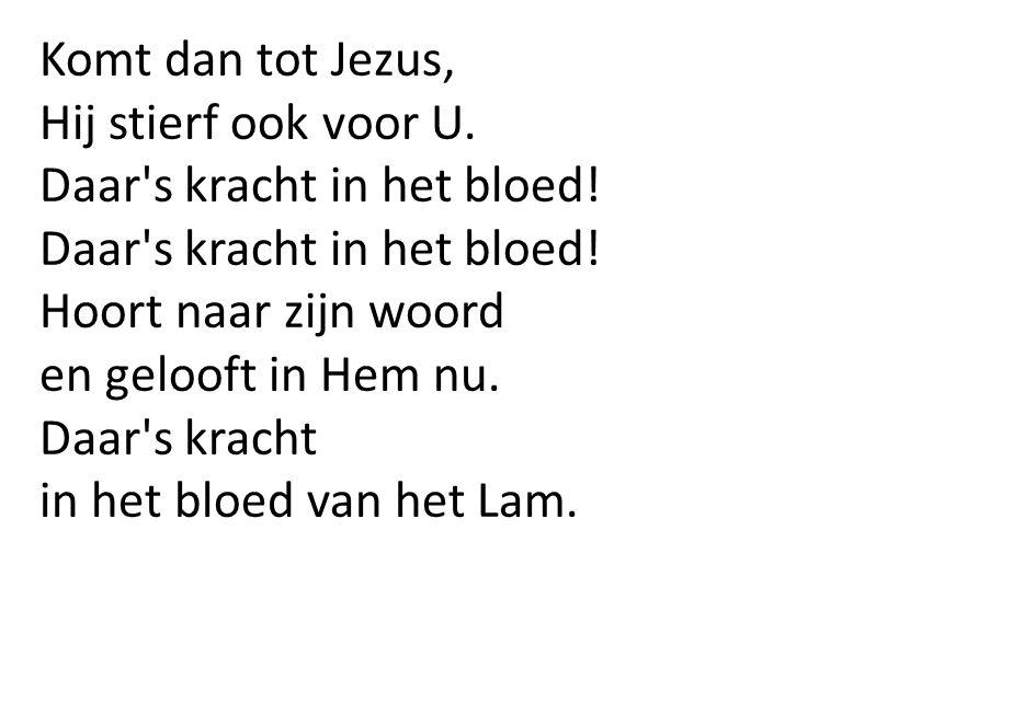 Komt dan tot Jezus, Hij stierf ook voor U. Daar s kracht in het bloed! Hoort naar zijn woord. en gelooft in Hem nu.