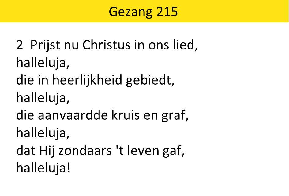 Gezang 215 2 Prijst nu Christus in ons lied, halleluja, die in heerlijkheid gebiedt, die aanvaardde kruis en graf,