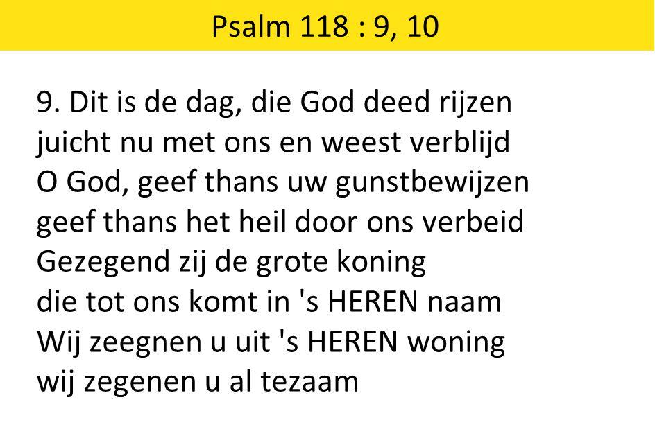 Psalm 118 : 9, 10 9. Dit is de dag, die God deed rijzen. juicht nu met ons en weest verblijd. O God, geef thans uw gunstbewijzen.