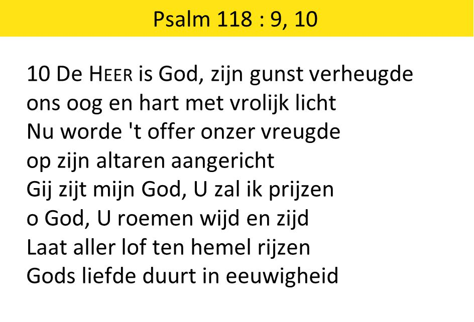 Psalm 118 : 9, 10 10 De Heer is God, zijn gunst verheugde. ons oog en hart met vrolijk licht. Nu worde t offer onzer vreugde.