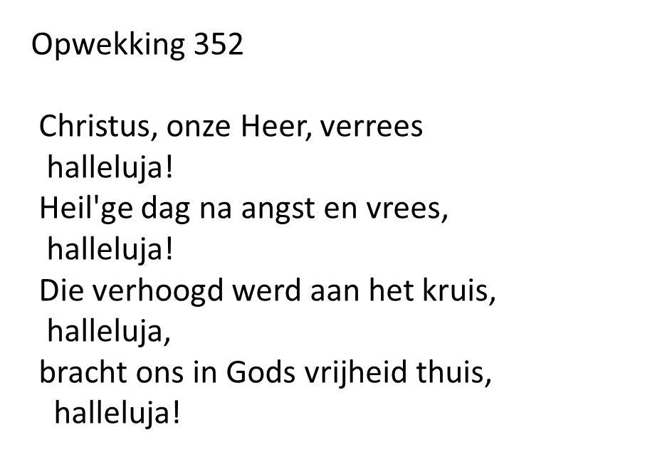 Opwekking 352 Christus, onze Heer, verrees. halleluja! Heil ge dag na angst en vrees, Die verhoogd werd aan het kruis,