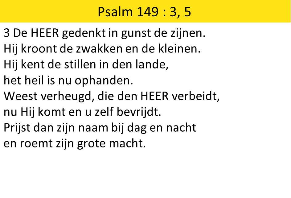 Psalm 149 : 3, 5 3 De HEER gedenkt in gunst de zijnen.