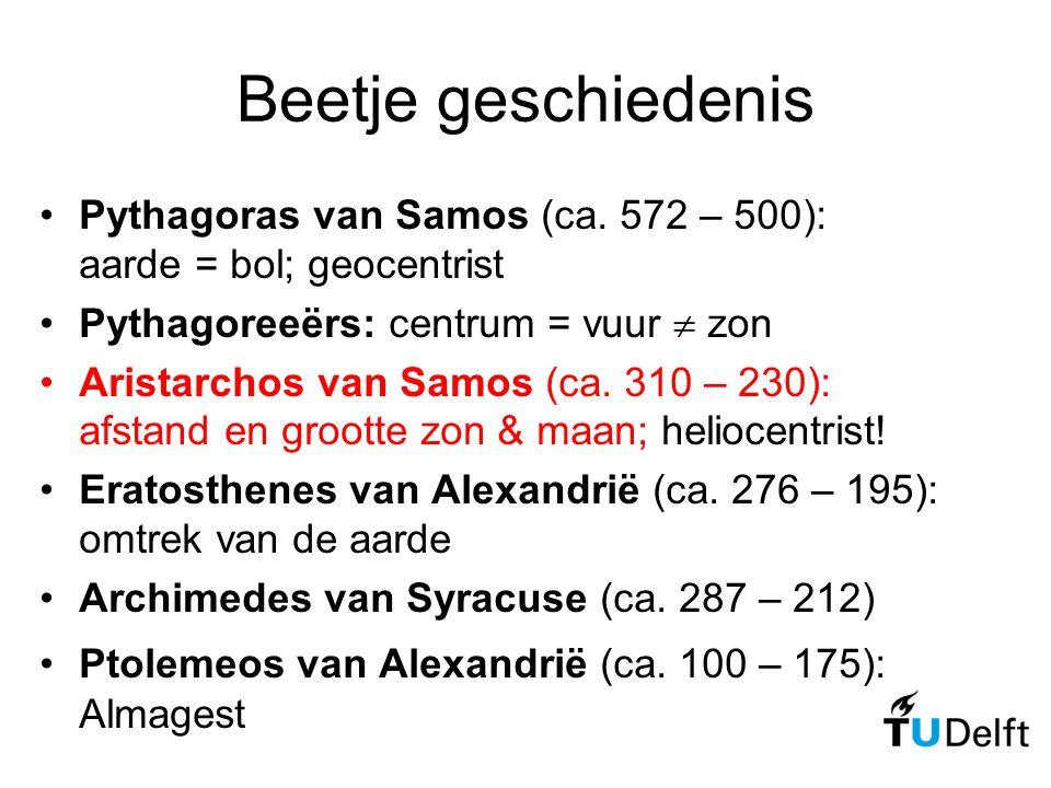 Beetje geschiedenis Pythagoras van Samos (ca. 572 – 500): aarde = bol; geocentrist. Pythagoreeërs: centrum = vuur  zon.