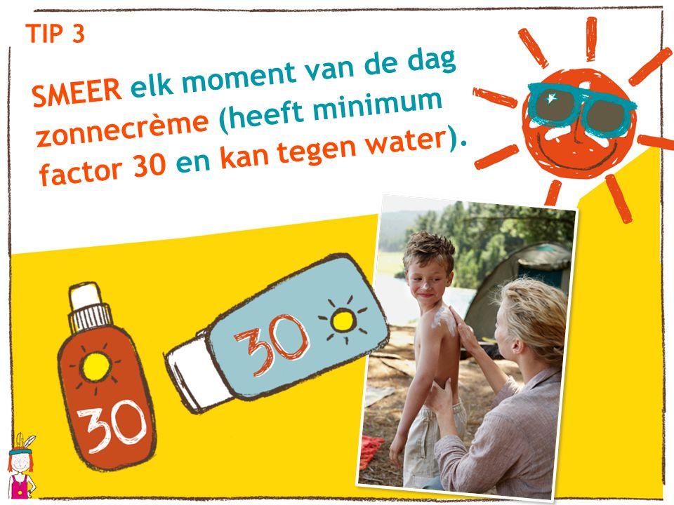 TIP 3 SMEER elk moment van de dag zonnecrème (heeft minimum factor 30 en kan tegen water). Tussen 12 en 15 uur blijf je in de schaduw.