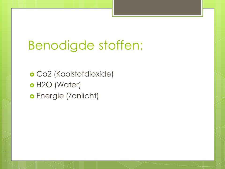 Benodigde stoffen: Co2 (Koolstofdioxide) H2O (Water)