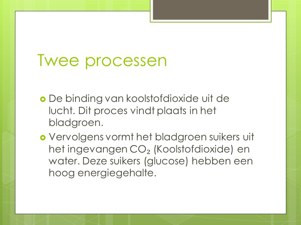 Twee processen De binding van koolstofdioxide uit de lucht. Dit proces vindt plaats in het bladgroen.