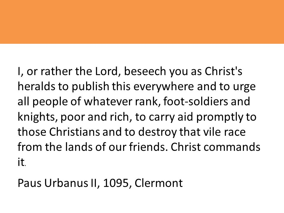 I, or rather the Lord, beseech you as Christ s heralds to publish this everywhere and to urge all people of whatever rank, foot-soldiers and knights, poor and rich, to carry aid promptly to those Christians and to destroy that vile race from the lands of our friends. Christ commands it.